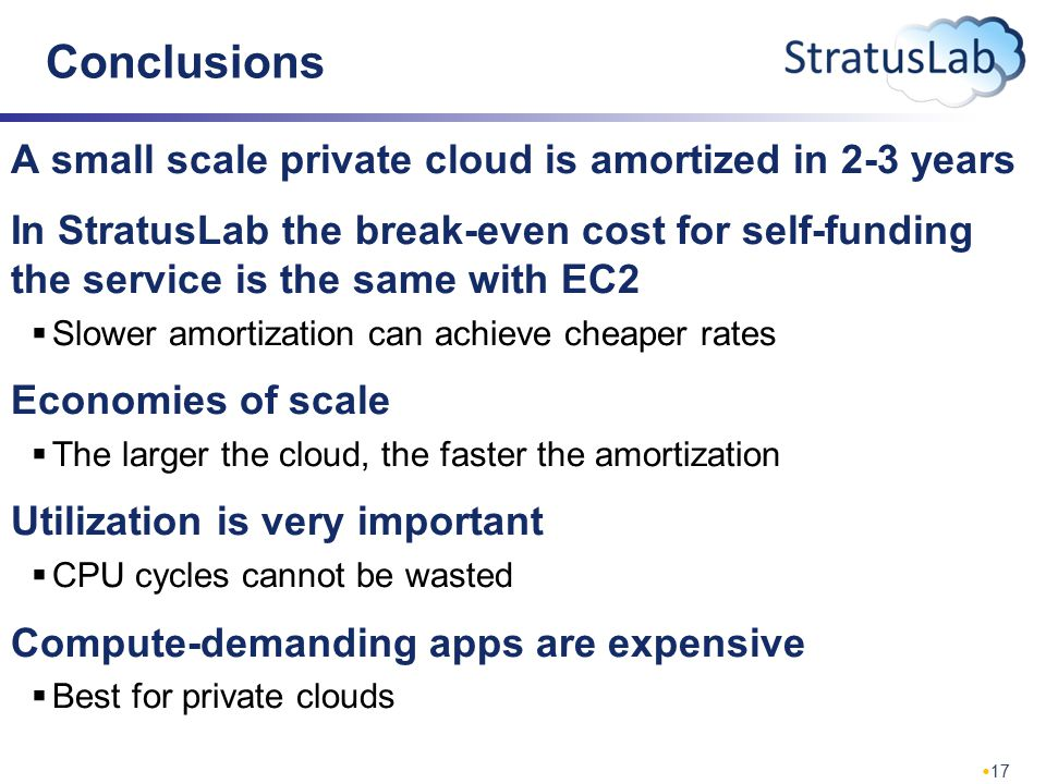17 Conclusions A small scale private cloud is amortized in 2-3 years In StratusLab the break-even cost for self-funding the service is the same with EC2  Slower amortization can achieve cheaper rates Economies of scale  The larger the cloud, the faster the amortization Utilization is very important  CPU cycles cannot be wasted Compute-demanding apps are expensive  Best for private clouds