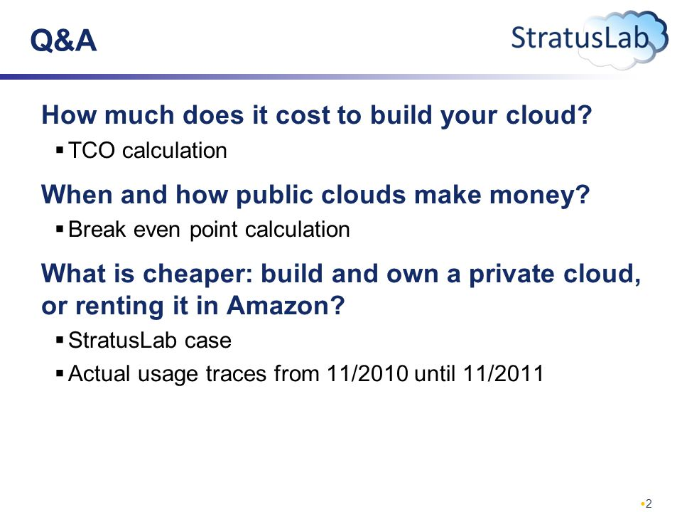2 Q&A How much does it cost to build your cloud?  TCO calculation When and how public clouds make money?  Break even point calculation What is cheap