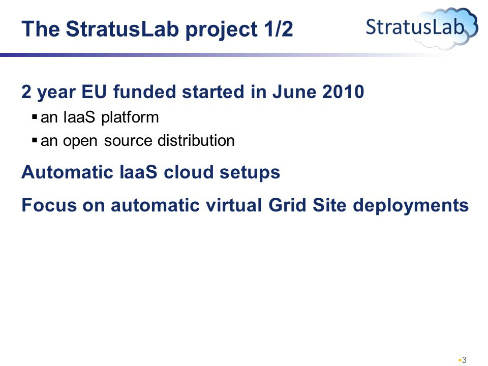 3 The StratusLab project 1/2 2 year EU funded started in June 2010  an IaaS platform  an open source distribution Automatic IaaS cloud setups Focus