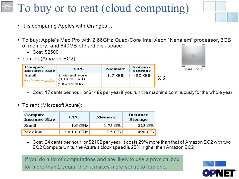 To buy or to rent (cloud computing) It is comparing Apples with Oranges… To buy: Apple's Mac Pro with 2.66GHz Quad-Core Intel Xeon Nehalem processor, 3GB of memory, and 640GB of hard disk space –Cost: $2500 To rent (Amazon EC2): –Cost: 17 cents per hour, or $1489 per year if you run the machine continuously for the whole year To rent (Microsoft Azure): –Cost: 24 cents per hour, or $2102 per year.