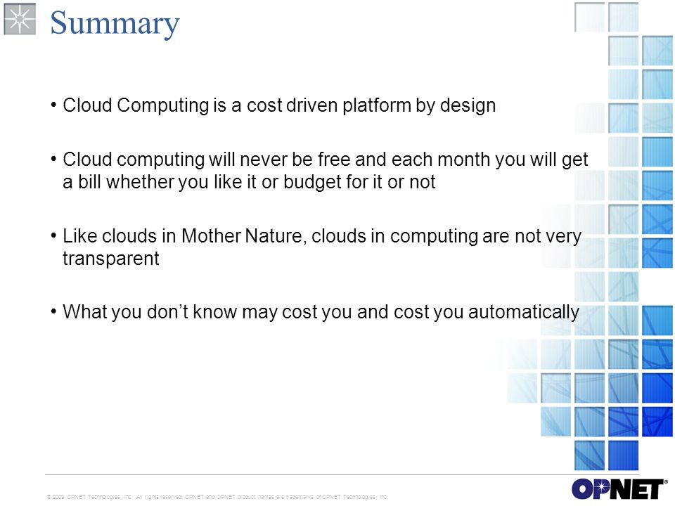 Summary Cloud Computing is a cost driven platform by design Cloud computing will never be free and each month you will get a bill whether you like it or budget for it or not Like clouds in Mother Nature, clouds in computing are not very transparent What you don't know may cost you and cost you automatically © 2009 OPNET Technologies, Inc.