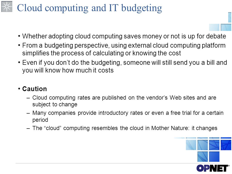 Cloud computing and IT budgeting Whether adopting cloud computing saves money or not is up for debate From a budgeting perspective, using external cloud computing platform simplifies the process of calculating or knowing the cost Even if you don't do the budgeting, someone will still send you a bill and you will know how much it costs Caution –Cloud computing rates are published on the vendor's Web sites and are subject to change –Many companies provide introductory rates or even a free trial for a certain period –The cloud computing resembles the cloud in Mother Nature: it changes