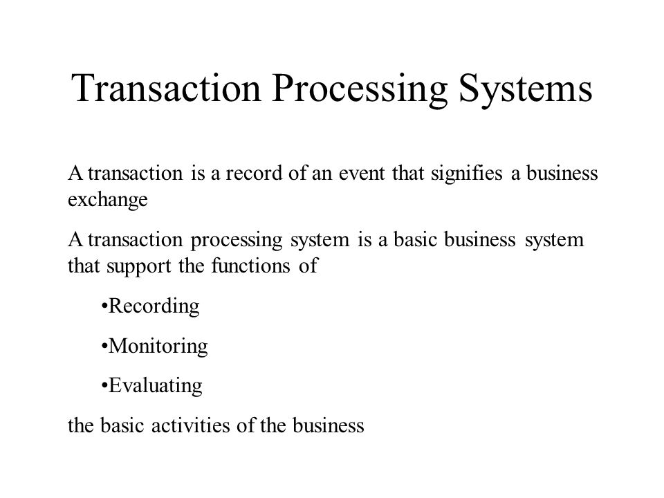 Transaction Processing Systems A transaction is a record of an event that signifies a business exchange A transaction processing system is a basic business system that support the functions of Recording Monitoring Evaluating the basic activities of the business