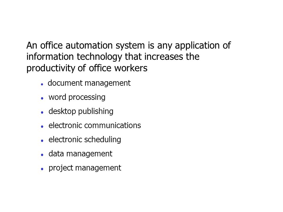 An office automation system is any application of information technology that increases the productivity of office workers l document management l word processing l desktop publishing l electronic communications l electronic scheduling l data management l project management