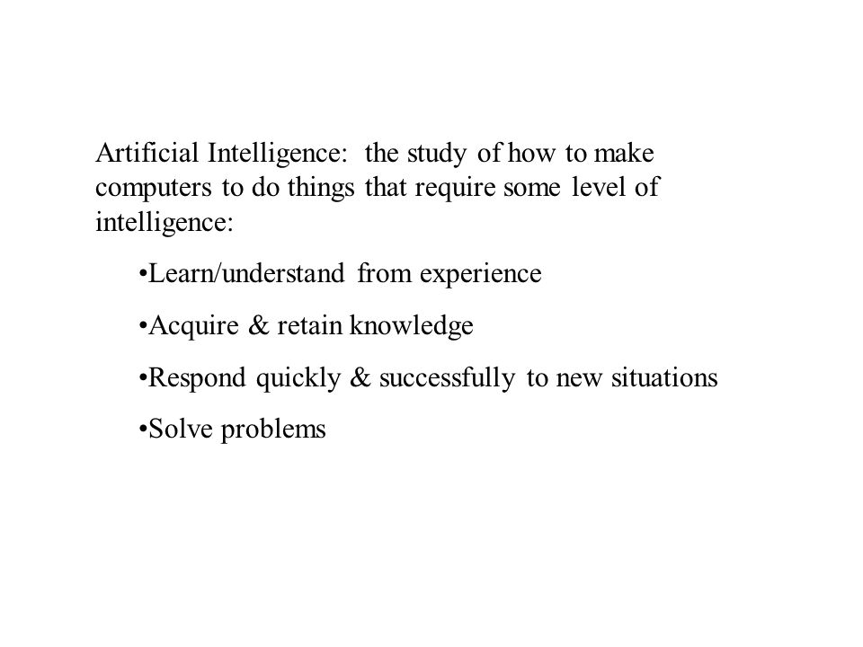 Artificial Intelligence: the study of how to make computers to do things that require some level of intelligence: Learn/understand from experience Acquire & retain knowledge Respond quickly & successfully to new situations Solve problems