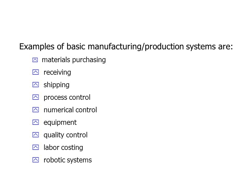 Examples of basic manufacturing/production systems are: y materials purchasing y receiving y shipping y process control y numerical control y equipment y quality control y labor costing y robotic systems
