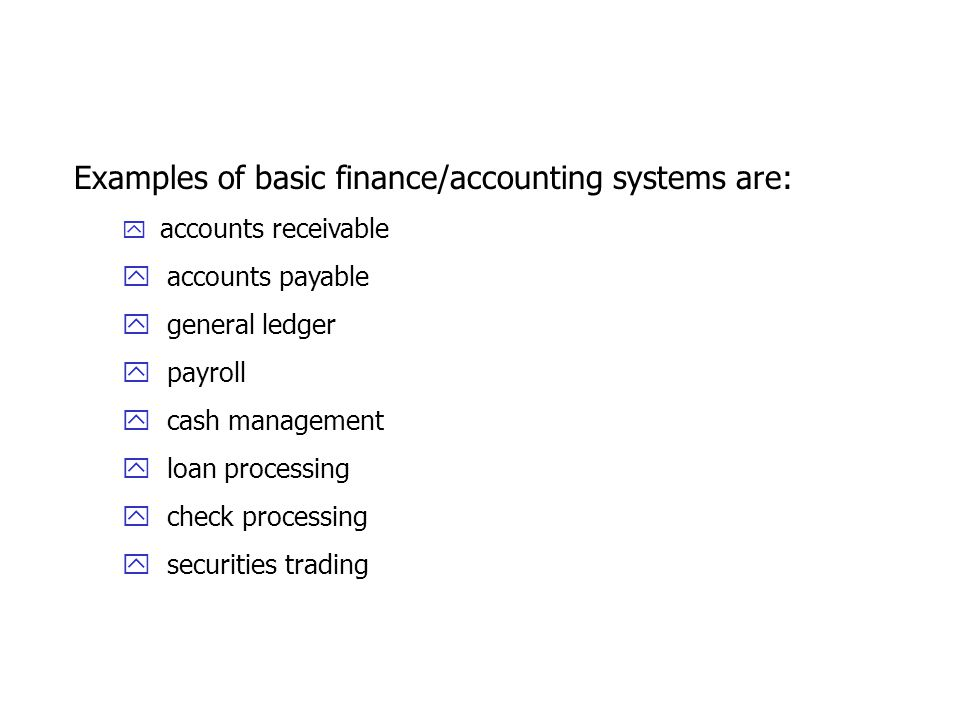 Examples of basic finance/accounting systems are: y accounts receivable y accounts payable y general ledger y payroll y cash management y loan processing y check processing y securities trading