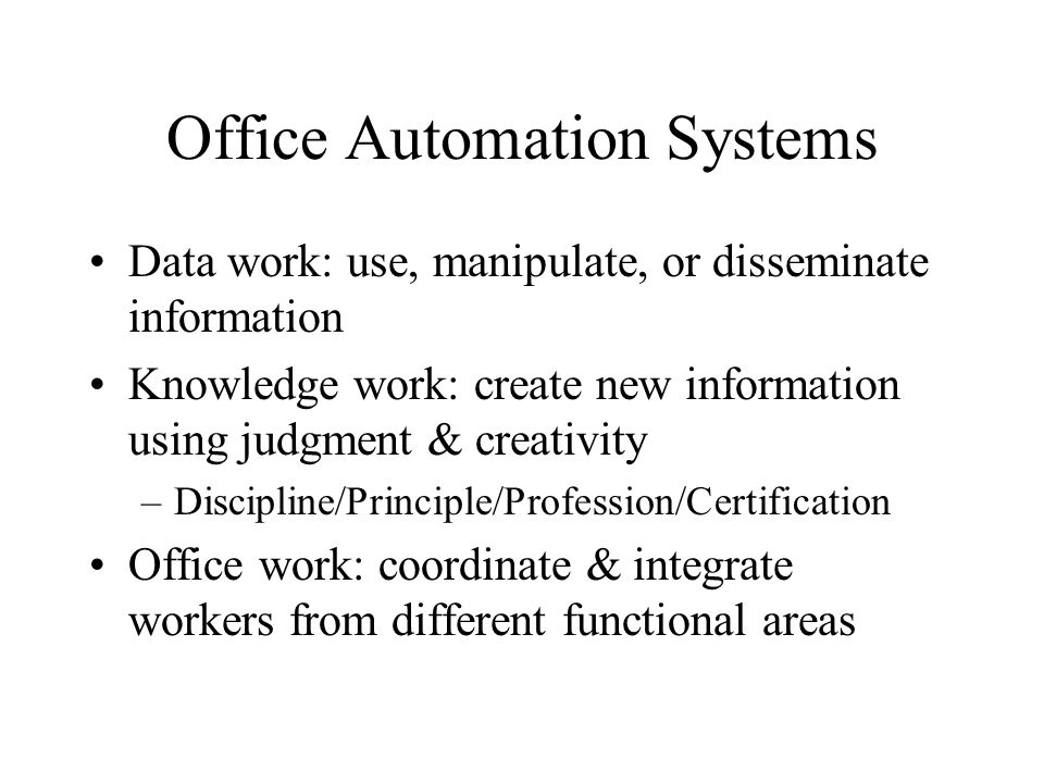 Office Automation Systems Data work: use, manipulate, or disseminate information Knowledge work: create new information using judgment & creativity –Discipline/Principle/Profession/Certification Office work: coordinate & integrate workers from different functional areas