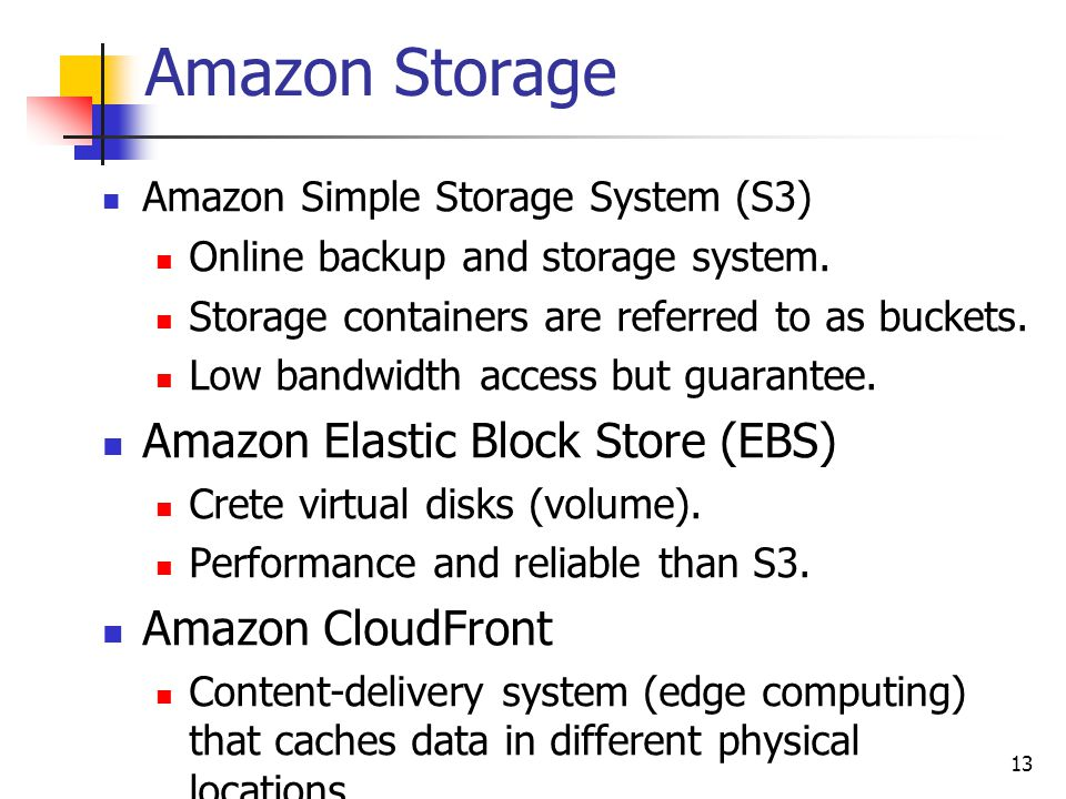 Amazon Storage Amazon Simple Storage System (S3) Online backup and storage system. Storage containers are referred to as buckets. Low bandwidth access