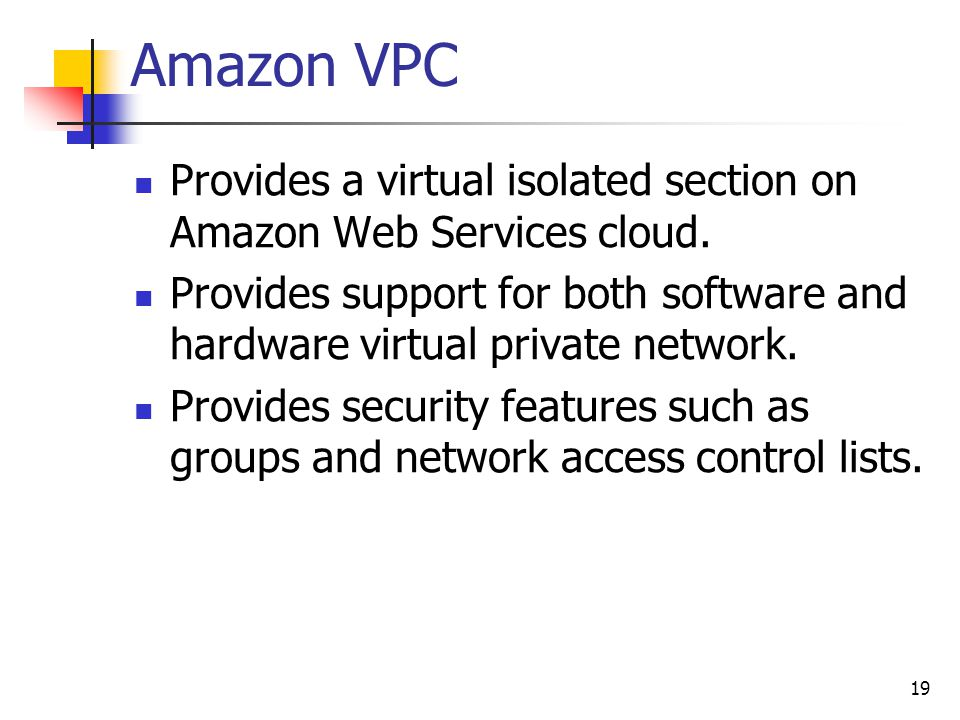 Amazon VPC Provides a virtual isolated section on Amazon Web Services cloud. Provides support for both software and hardware virtual private network.
