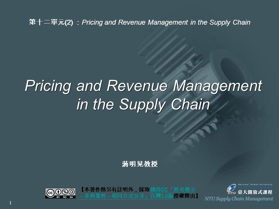 Pricing and Revenue Management in the Supply Chain 【本著作除另有註明外,採取創用 CC 「姓名標示 -非商業性-相同方式分享」台灣 3.0 版授權釋出】創用 CC 「姓名標示 -非商業性-相同方式分享」台灣 3.0 版 第十二單元 (2) : Pricing and Revenue Management in the Supply Chain 1 蔣明晃教授