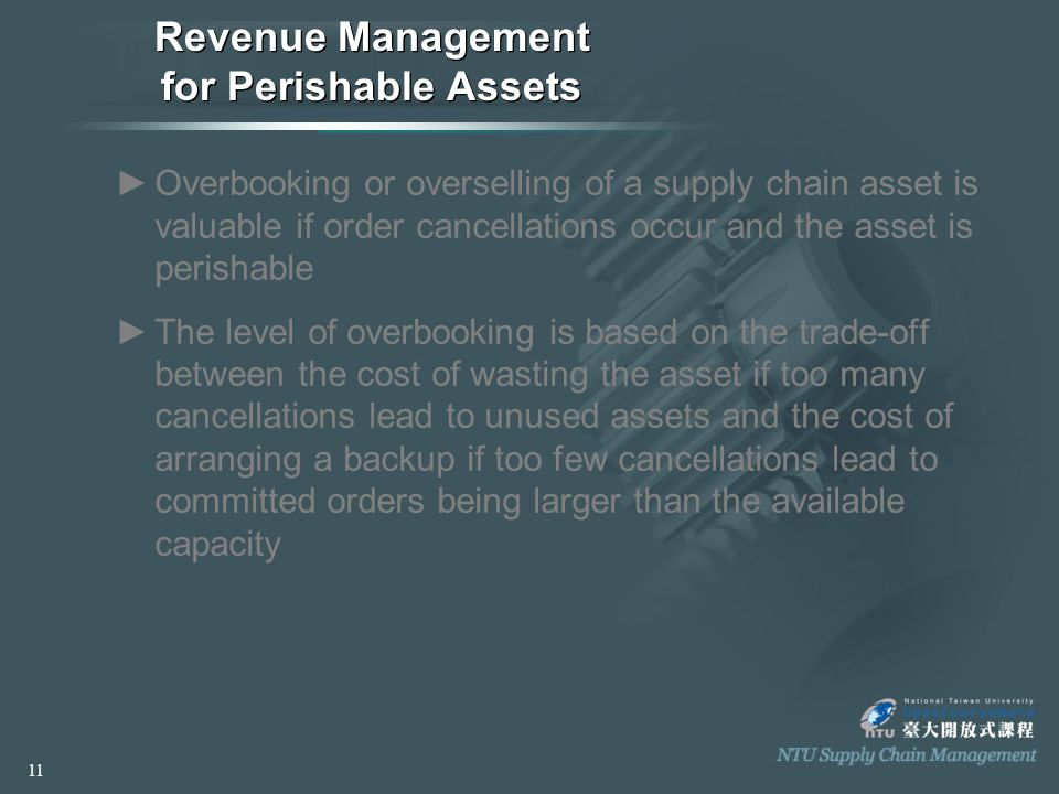 Revenue Management for Perishable Assets ►Overbooking or overselling of a supply chain asset is valuable if order cancellations occur and the asset is perishable ►The level of overbooking is based on the trade-off between the cost of wasting the asset if too many cancellations lead to unused assets and the cost of arranging a backup if too few cancellations lead to committed orders being larger than the available capacity 11