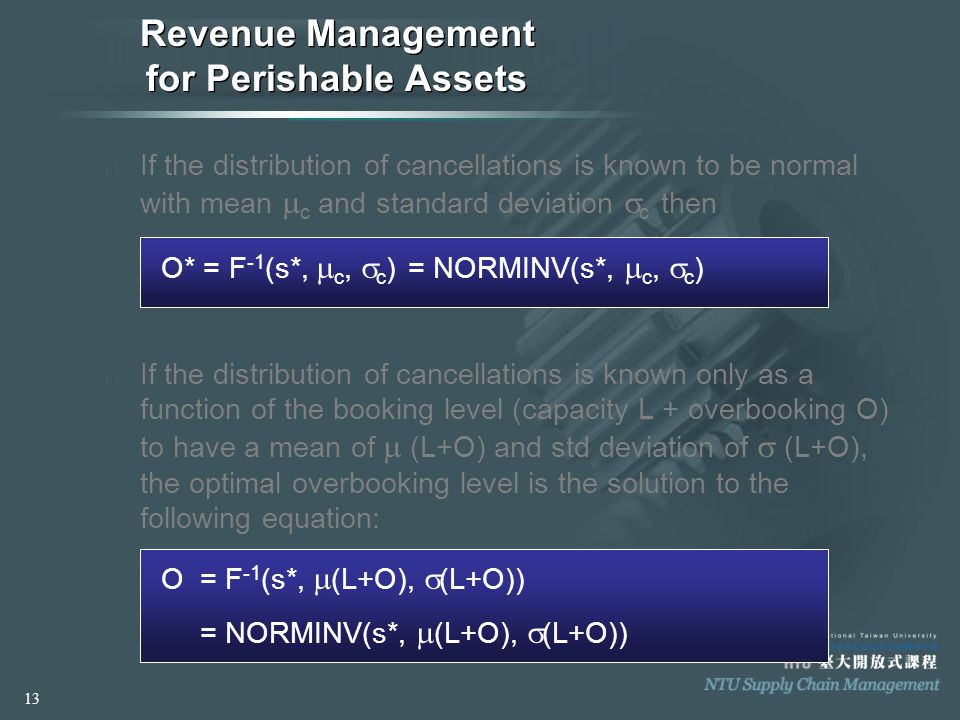 Revenue Management for Perishable Assets ◈ If the distribution of cancellations is known to be normal with mean  c and standard deviation  c then O* = F -1 (s*,  c,  c ) = NORMINV(s*,  c,  c ) ◈ If the distribution of cancellations is known only as a function of the booking level (capacity L + overbooking O) to have a mean of  (L+O) and std deviation of  (L+O), the optimal overbooking level is the solution to the following equation: O= F -1 (s*,  (L+O),  (L+O)) = NORMINV(s*,  (L+O),  (L+O)) 13