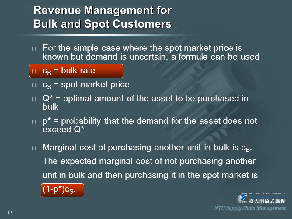 Revenue Management for Bulk and Spot Customers ◈ For the simple case where the spot market price is known but demand is uncertain, a formula can be used ◈ c B = bulk rate ◈ c S = spot market price ◈ Q* = optimal amount of the asset to be purchased in bulk ◈ p* = probability that the demand for the asset does not exceed Q* ◈ Marginal cost of purchasing another unit in bulk is c B.