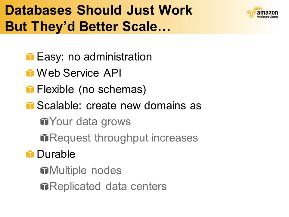 Databases Should Just Work But They'd Better Scale… Easy: no administration Web Service API Flexible (no schemas) Scalable: create new domains as Your data grows Request throughput increases Durable Multiple nodes Replicated data centers
