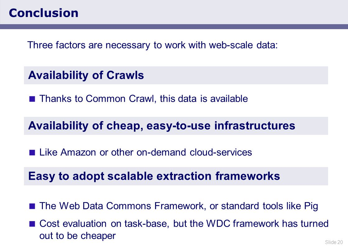 Slide 20 Conclusion Three factors are necessary to work with web-scale data:  Thanks to Common Crawl, this data is available  Like Amazon or other on-demand cloud-services  The Web Data Commons Framework, or standard tools like Pig  Cost evaluation on task-base, but the WDC framework has turned out to be cheaper Availability of Crawls Availability of cheap, easy-to-use infrastructures Easy to adopt scalable extraction frameworks