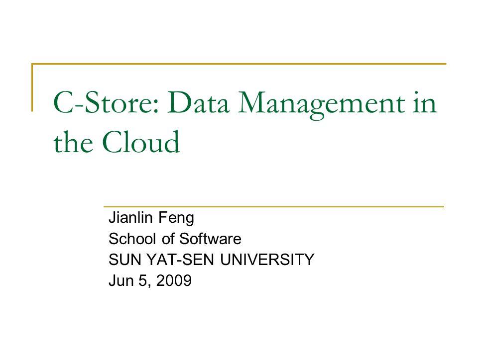 C-Store: Data Management in the Cloud Jianlin Feng School of Software SUN YAT-SEN UNIVERSITY Jun 5, 2009