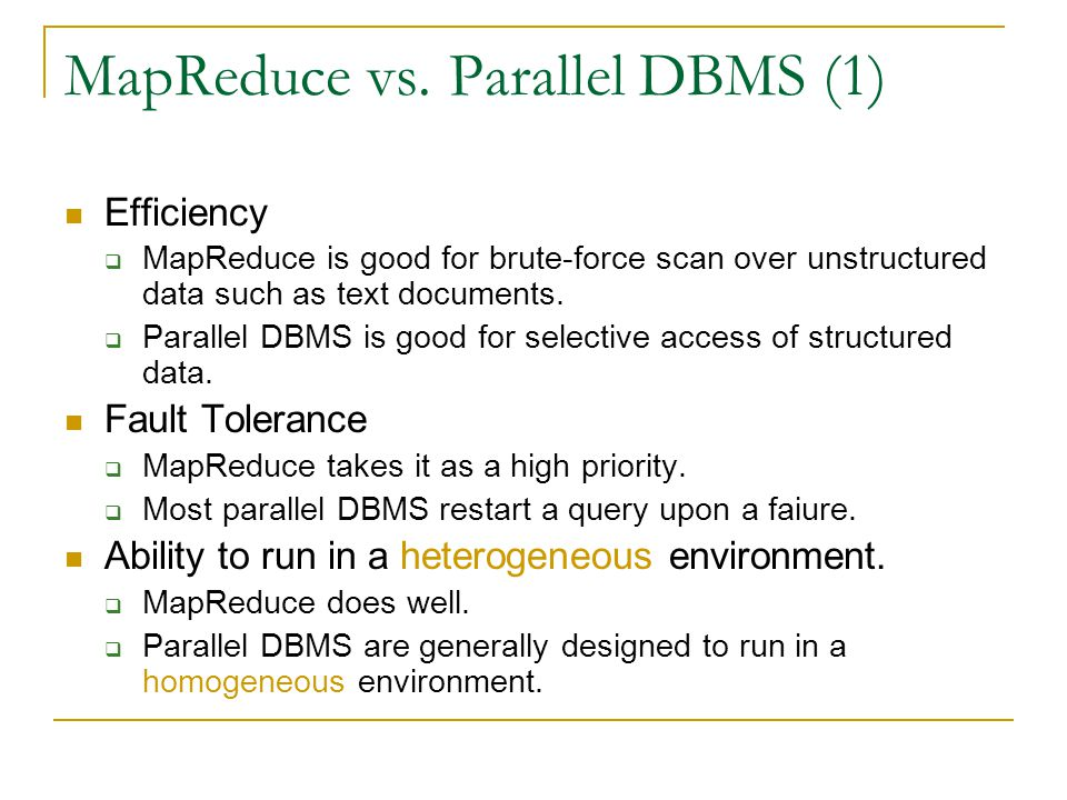 MapReduce vs. Parallel DBMS (1) Efficiency  MapReduce is good for brute-force scan over unstructured data such as text documents.  Parallel DBMS is