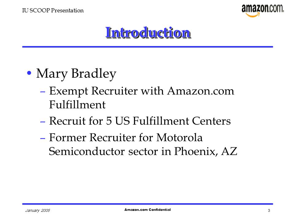 IU SCOOP Presentation January 2005 Amazon.com Confidential 3 IntroductionIntroduction Mary Bradley –Exempt Recruiter with Amazon.com Fulfillment –Recruit for 5 US Fulfillment Centers –Former Recruiter for Motorola Semiconductor sector in Phoenix, AZ