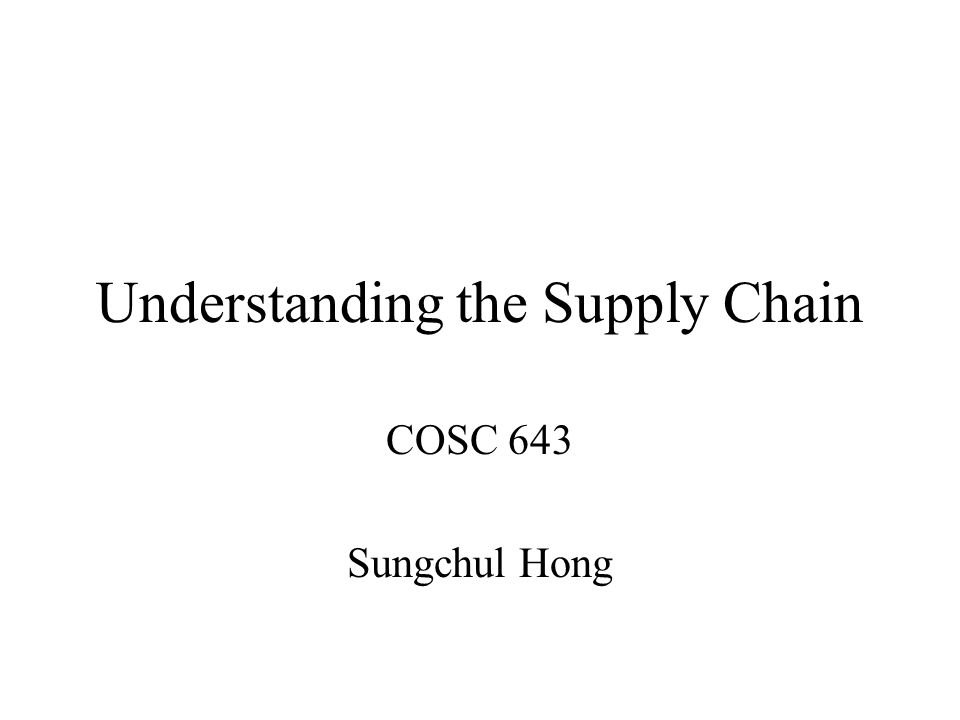 Understanding the Supply Chain COSC 643 Sungchul Hong