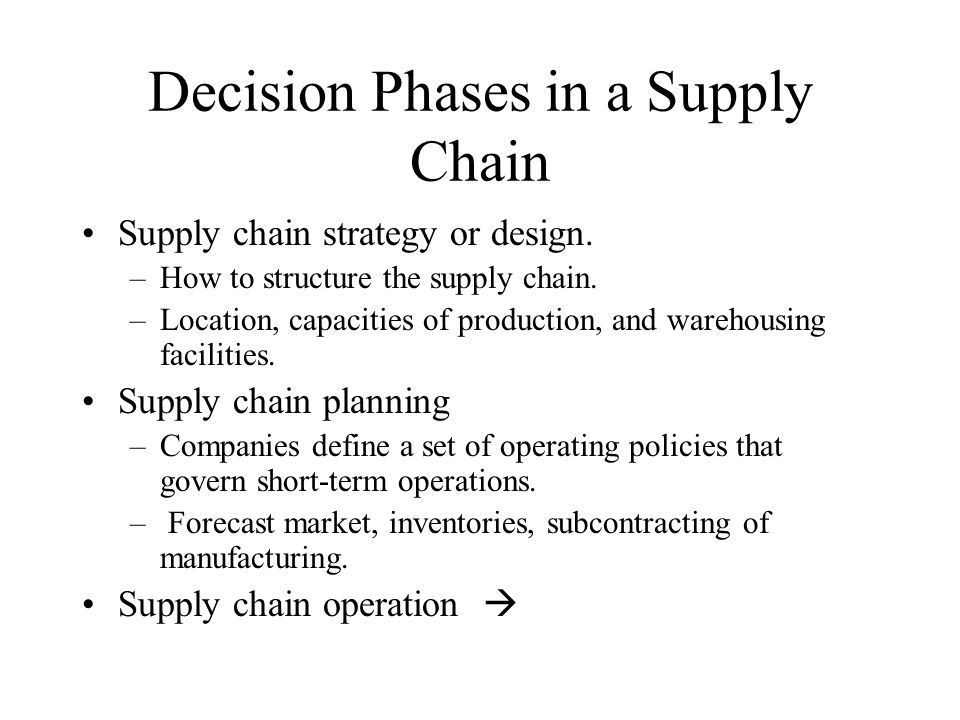 Decision Phases in a Supply Chain Supply chain strategy or design. –How to structure the supply chain. –Location, capacities of production, and wareho