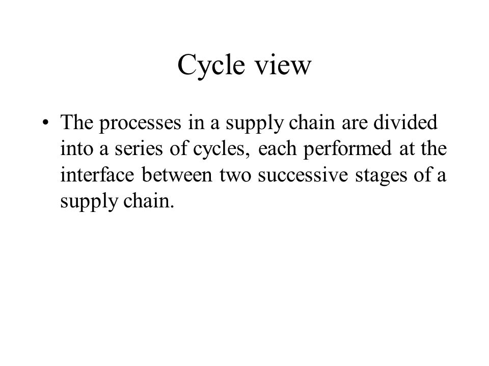 Cycle view The processes in a supply chain are divided into a series of cycles, each performed at the interface between two successive stages of a sup