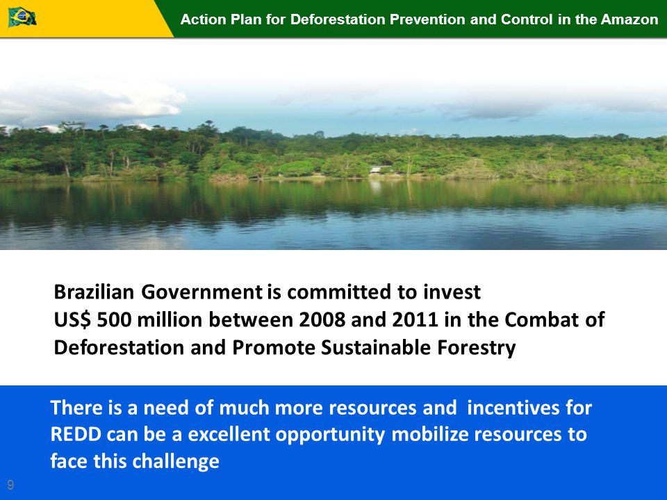 Brazilian Government is committed to invest US$ 500 million between 2008 and 2011 in the Combat of Deforestation and Promote Sustainable Forestry There is a need of much more resources and incentives for REDD can be a excellent opportunity mobilize resources to face this challenge Action Plan for Deforestation Prevention and Control in the Amazon 9