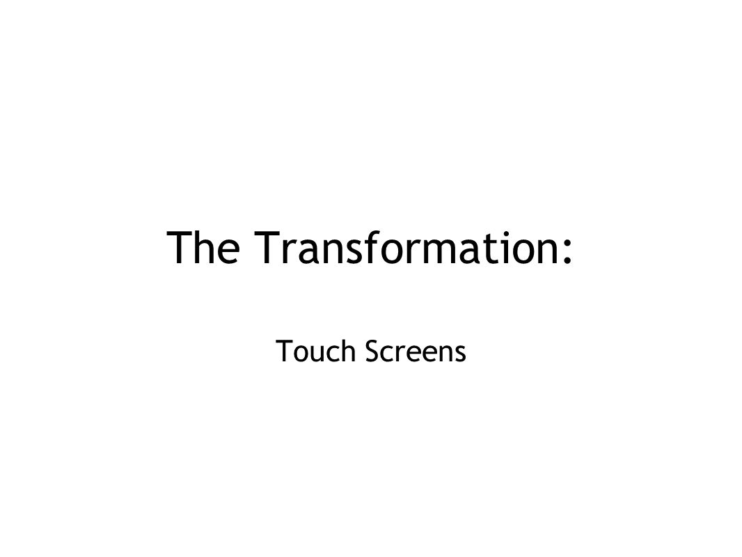 The Transformation: Touch Screens