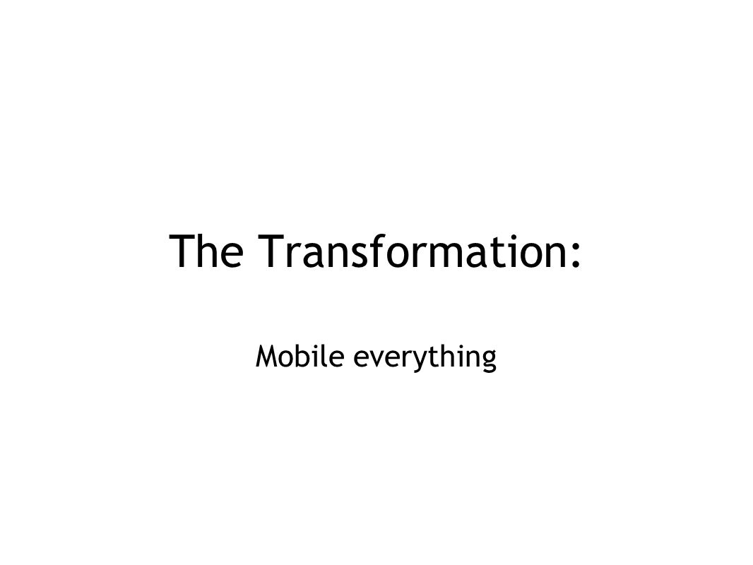 The Transformation: Mobile everything