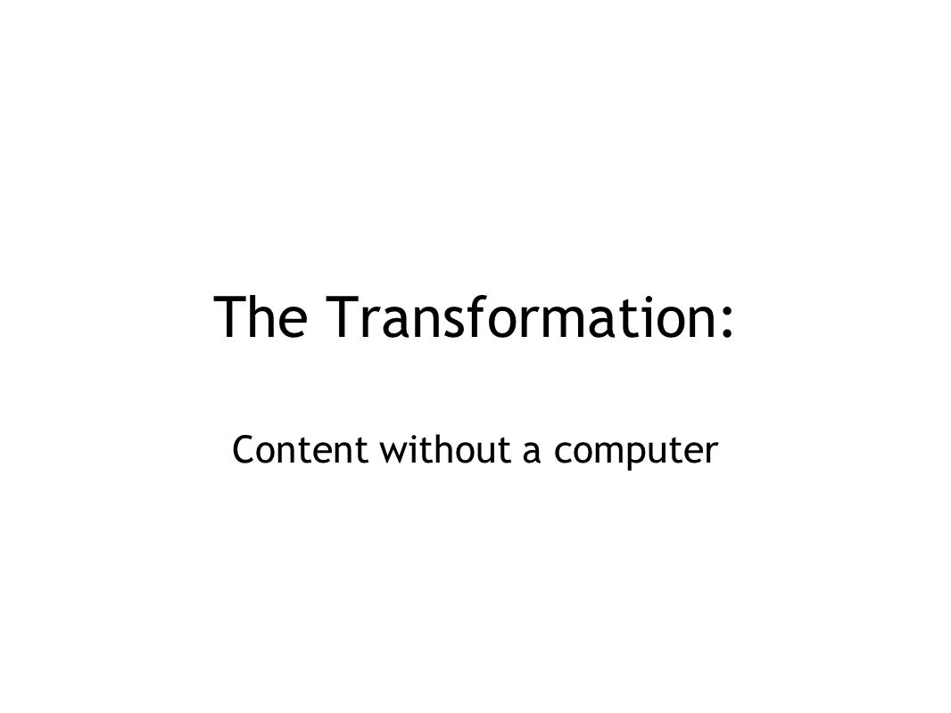 The Transformation: Content without a computer