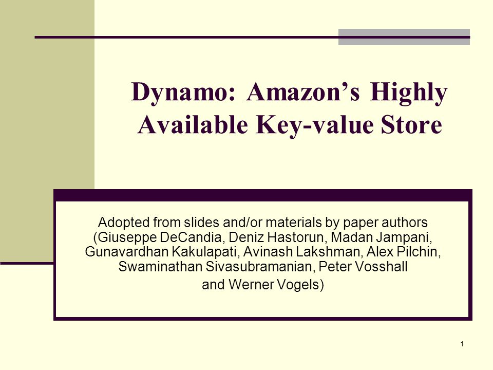 Dynamo: Amazon's Highly Available Key-value Store Adopted from slides and/or materials by paper authors (Giuseppe DeCandia, Deniz Hastorun, Madan Jampani, Gunavardhan Kakulapati, Avinash Lakshman, Alex Pilchin, Swaminathan Sivasubramanian, Peter Vosshall and Werner Vogels) 1