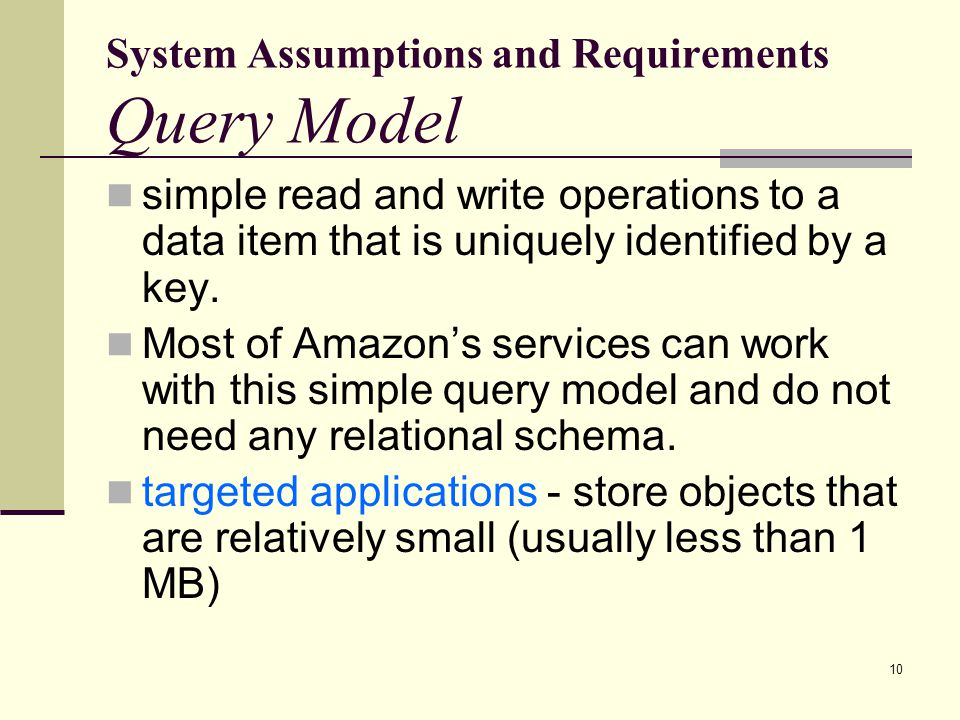 System Assumptions and Requirements Query Model simple read and write operations to a data item that is uniquely identified by a key.