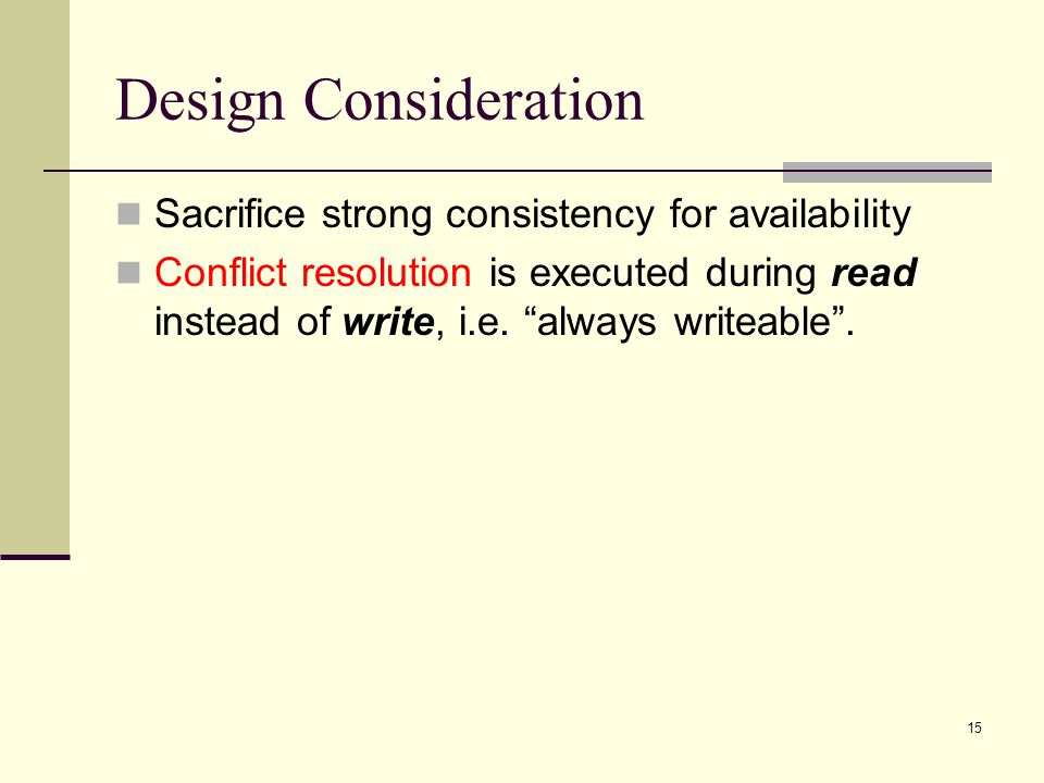 Design Consideration Sacrifice strong consistency for availability Conflict resolution is executed during read instead of write, i.e.