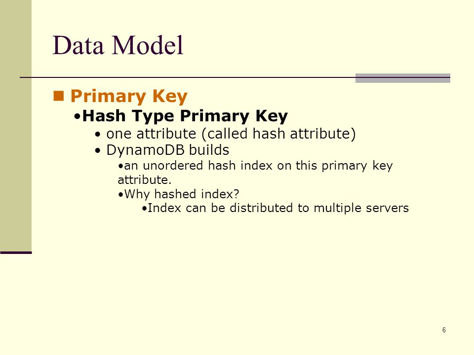 Primary Key Hash Type Primary Key one attribute (called hash attribute) DynamoDB builds an unordered hash index on this primary key attribute.