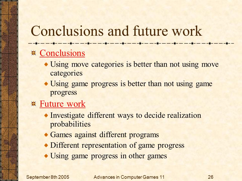 September 8th 2005Advances in Computer Games 1126 Conclusions and future work Conclusions Using move categories is better than not using move categories Using game progress is better than not using game progress Future work Investigate different ways to decide realization probabilities Games against different programs Different representation of game progress Using game progress in other games