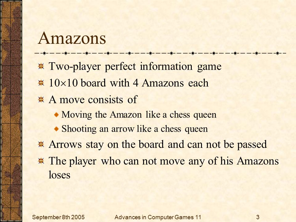 September 8th 2005Advances in Computer Games 113 Amazons Two-player perfect information game 10  10 board with 4 Amazons each A move consists of Moving the Amazon like a chess queen Shooting an arrow like a chess queen Arrows stay on the board and can not be passed The player who can not move any of his Amazons loses