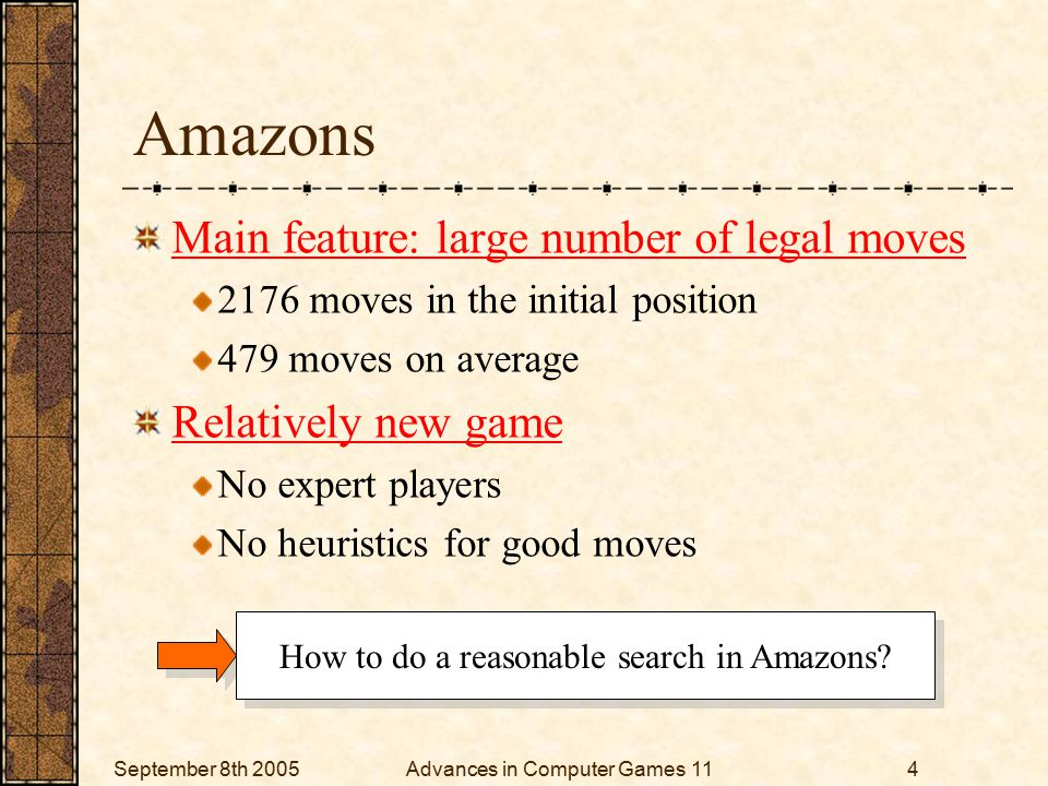 September 8th 2005Advances in Computer Games 114 Amazons Main feature: large number of legal moves 2176 moves in the initial position 479 moves on average Relatively new game No expert players No heuristics for good moves How to do a reasonable search in Amazons