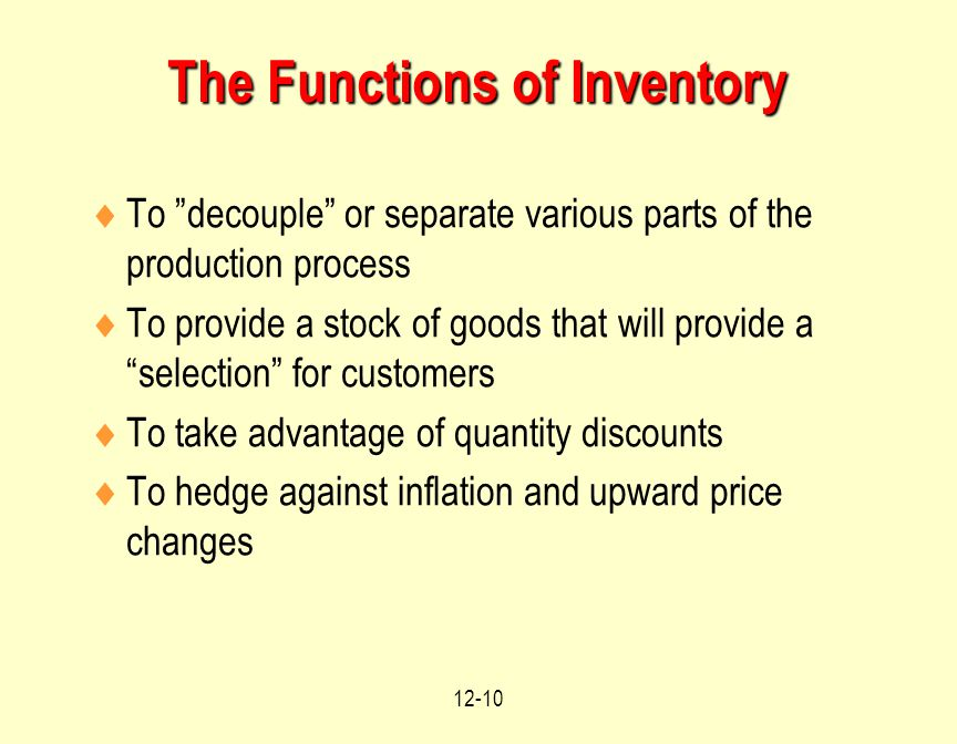 12-10 The Functions of Inventory  To decouple or separate various parts of the production process  To provide a stock of goods that will provide a selection for customers  To take advantage of quantity discounts  To hedge against inflation and upward price changes