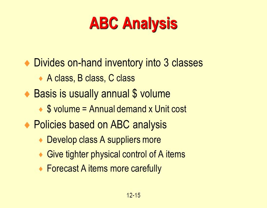 12-15  Divides on-hand inventory into 3 classes  A class, B class, C class  Basis is usually annual $ volume  $ volume = Annual demand x Unit cost  Policies based on ABC analysis  Develop class A suppliers more  Give tighter physical control of A items  Forecast A items more carefully ABC Analysis
