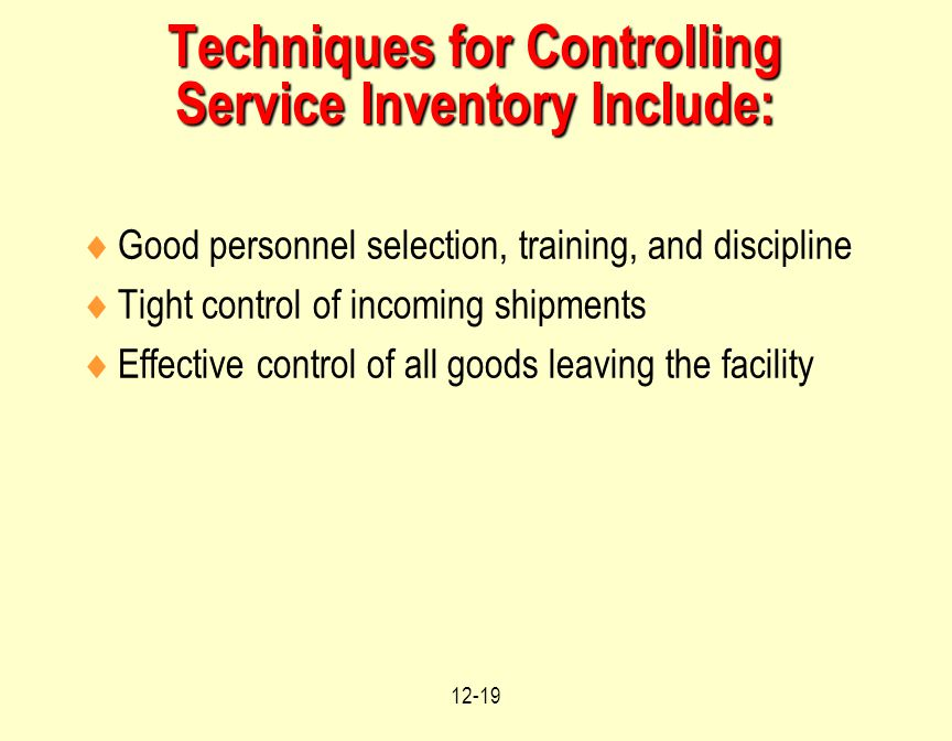 12-19 Techniques for Controlling Service Inventory Include:  Good personnel selection, training, and discipline  Tight control of incoming shipments