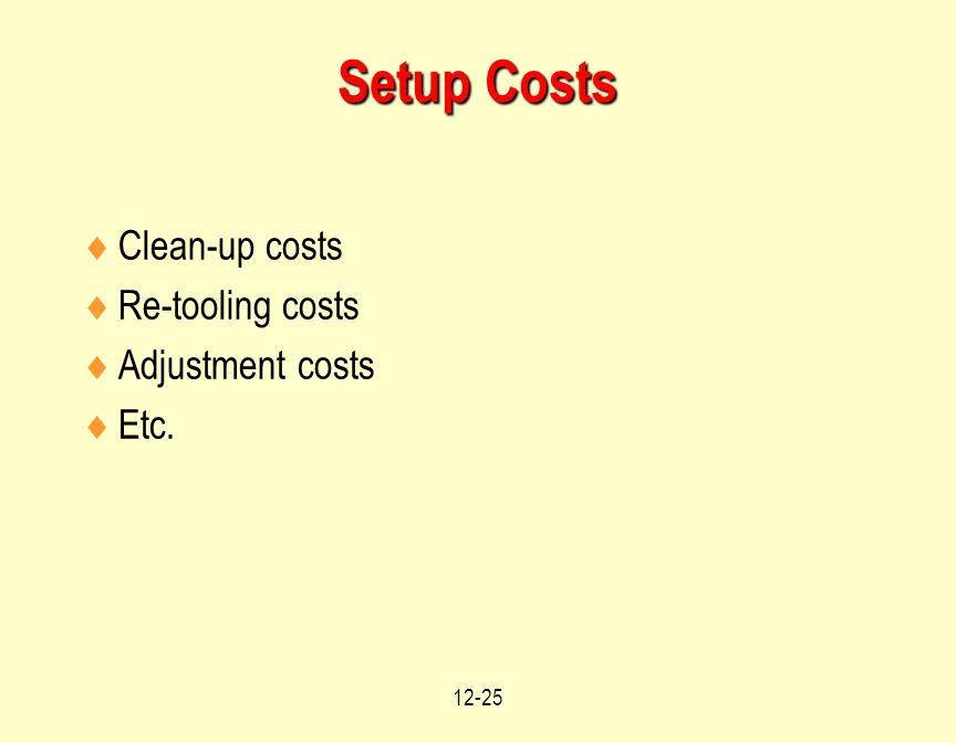 12-25 Setup Costs  Clean-up costs  Re-tooling costs  Adjustment costs  Etc.