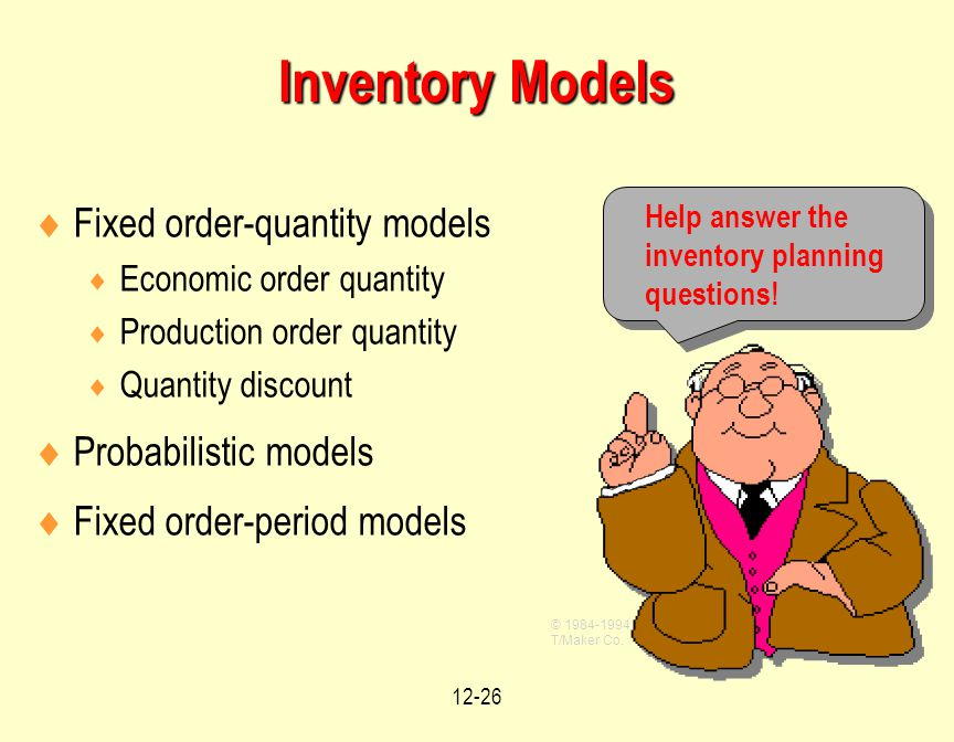 12-26  Fixed order-quantity models  Economic order quantity  Production order quantity  Quantity discount  Probabilistic models  Fixed order-period models Help answer the inventory planning questions.