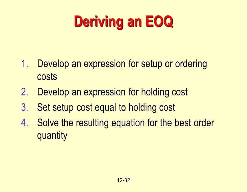 12-32 Deriving an EOQ 1.Develop an expression for setup or ordering costs 2.Develop an expression for holding cost 3.Set setup cost equal to holding c