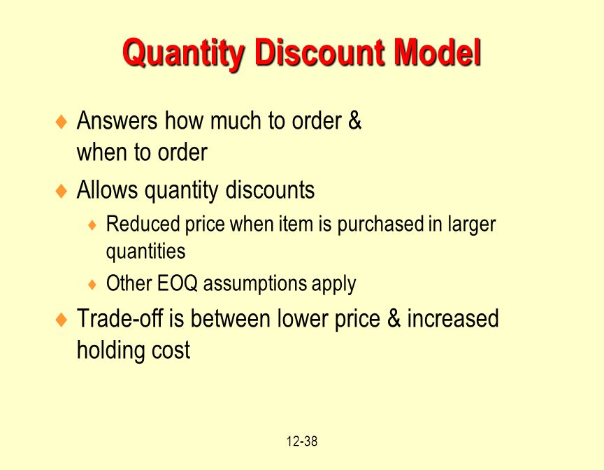 12-38  Answers how much to order & when to order  Allows quantity discounts  Reduced price when item is purchased in larger quantities  Other EOQ