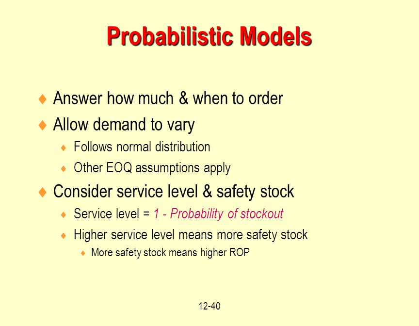 12-40  Answer how much & when to order  Allow demand to vary  Follows normal distribution  Other EOQ assumptions apply  Consider service level &