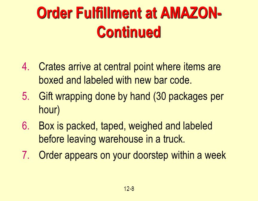 12-8 Order Fulfillment at AMAZON- Continued 4.Crates arrive at central point where items are boxed and labeled with new bar code. 5.Gift wrapping done