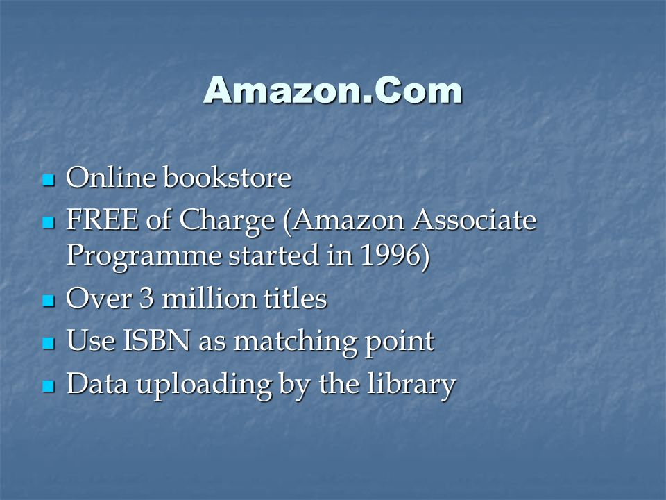 Amazon.Com Online bookstore Online bookstore FREE of Charge (Amazon Associate Programme started in 1996) FREE of Charge (Amazon Associate Programme started in 1996) Over 3 million titles Over 3 million titles Use ISBN as matching point Use ISBN as matching point Data uploading by the library Data uploading by the library