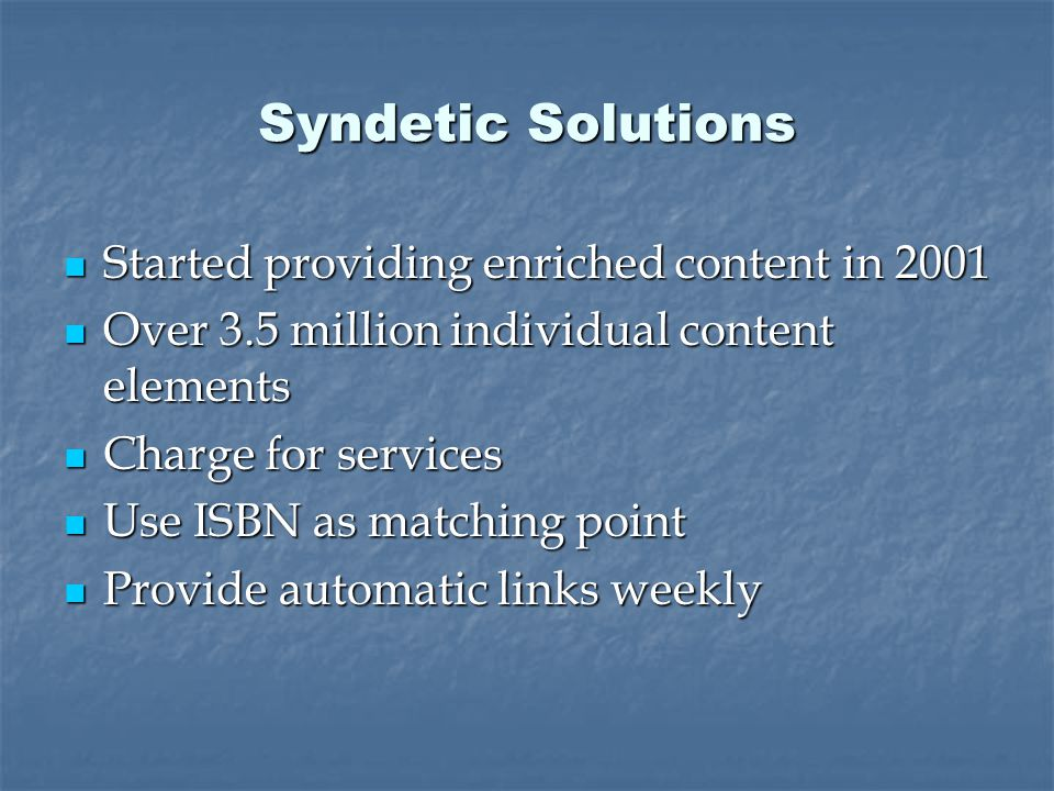 Syndetic Solutions Started providing enriched content in 2001 Started providing enriched content in 2001 Over 3.5 million individual content elements Over 3.5 million individual content elements Charge for services Charge for services Use ISBN as matching point Use ISBN as matching point Provide automatic links weekly Provide automatic links weekly