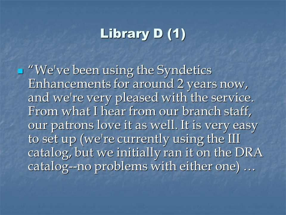 Library D (1) We ve been using the Syndetics Enhancements for around 2 years now, and we re very pleased with the service.
