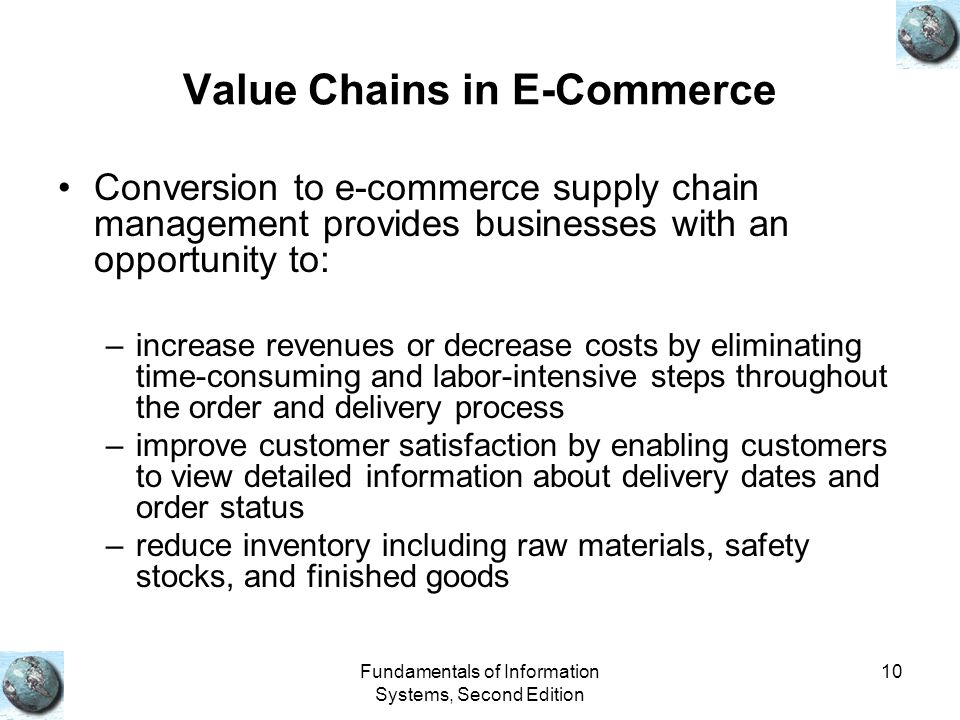 Fundamentals of Information Systems, Second Edition 10 Value Chains in E-Commerce Conversion to e-commerce supply chain management provides businesses with an opportunity to: –increase revenues or decrease costs by eliminating time-consuming and labor-intensive steps throughout the order and delivery process –improve customer satisfaction by enabling customers to view detailed information about delivery dates and order status –reduce inventory including raw materials, safety stocks, and finished goods